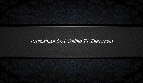 Permainan Slot Online Di Indonesia